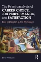 The Psychoanalysis of Career Choice, Job Performance, and Satisfaction - How to Flourish in the Workplace ebook by Paul Marcus