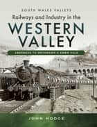 Railways and Industry in the Western Valley - Aberbeeg to Brynmawr and Ebbw Vale ebook by John  Hodge