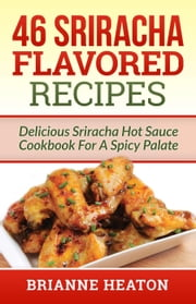 46 Sriracha Flavored Recipes: Delicious Sriracha Hot Sauce Cookbook For A Spicy Palate ebook by Brianne Heaton