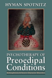 Psychotherapy of Preoedipal Conditions - Schizophrenia and Severe Character Disorders ebook by Hyman Spotnitz