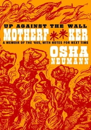 Up Against the Wall Motherf**er - A Memoir of the '60s, with Notes for Next Time ebook by Osha Neumann