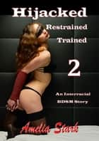 Hijacked, Restrained, Trained 2 An Interracial BDSM Story ebook by Amelia Stark
