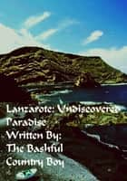 Lanzarote Undiscovered Paradise ebook by The Bashful Country Boy