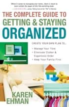 The Complete Guide to Getting and Staying Organized - *Manage Your Time *Eliminate Clutter and Experience Order *Keep Your Family First ebook by Karen Ehman