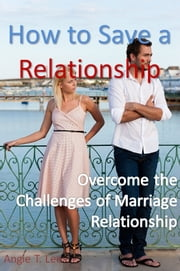 How to Save a Relationship -Overcome the Challenges of Marriage Relationship ebook by Angie T. Lee