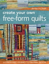 Create Your Own Free-Form Quilts - A Stress-Free Journey to Original Design ebook by Rayna Gillman