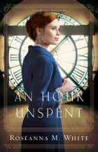 An Hour Unspent (Shadows Over England Book #3) ebook by Roseanna M. White