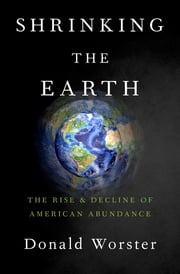 Shrinking the Earth - The Rise and Decline of American Abundance ebook by Donald Worster