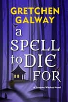 A Spell to Die For ebook by Gretchen Galway