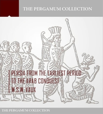 Persia from the Earliest Period to the Arab Conquest ebook by W.S.W. Vaux