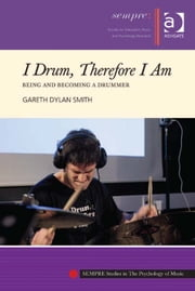 I Drum, Therefore I Am - Being and Becoming a Drummer ebook by Dr Gareth Dylan Smith