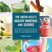 The Green Aisle's Healthy Smoothies and Slushies - More Than Seventy-Five Healthy Recipes to Help You Lose Weight and Get Fit ebook by Michelle Savage