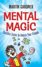 Mental Magic - Surefire Tricks to Amaze Your Friends ebook by Martin Gardner, Jeff Sinclair