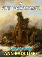 A Sicilian Romance - A Gothic Novel ebook by Ann Radcliffe