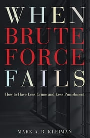 When Brute Force Fails - How to Have Less Crime and Less Punishment ebook by Mark Kleiman