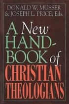 A New Handbook of Christian Theologians ebook by Donald W. Musser