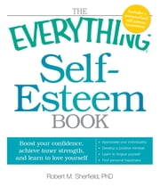 The Everything Self-Esteem Book: Boost Your Confidence, Achieve Inner Strength, and Learn to Love Yourself ebook by Robert M. Sherfield
