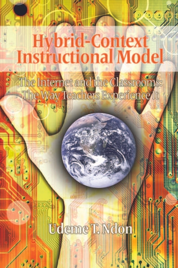 HybridContext Instructional Model - The Internet and the Classrooms: The Way Teachers Experience It ebook by Udeme T. Ndon