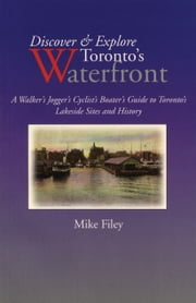 Discover & Explore Toronto's Waterfront - A Walker's Jogger's Cyclist's Boater's Guide to Toronto's Lakeside Sites and History ebook by Mike Filey