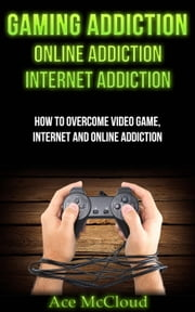 Gaming Addiction: Online Addiction: Internet Addiction: How To Overcome Video Game, Internet, And Online Addiction ebook by Ace McCloud