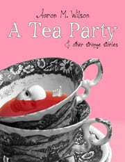 A Tea Party & Other Strange Stories ebook by Aaron M. Wilson