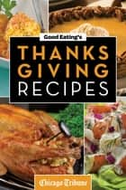 Good Eating's Thanksgiving Recipes - Traditional and Unique Holiday Recipes for Desserts, Sides, Turkey and More ebook by Chicago Tribune Staff