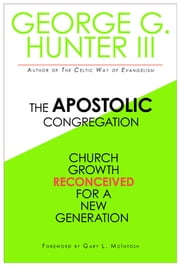 The Apostolic Congregation - Church Growth Reconceived for a New Generation ebook by George G. Hunter III
