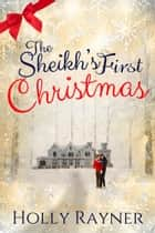 The Sheikh's First Christmas: A Warm and Cozy Christmas Romance ebook by Holly Rayner