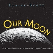 Our Moon - New Discoveries About Earth's Closest Companion ebook by Elaine Scott