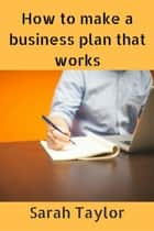 How to Make a Business Plan That Works ebook by Sarah Taylor