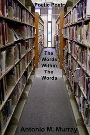 Poetic Poetry - The Words Within the Words ebook by Antonio M. Murray