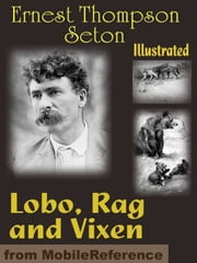 Lobo, Rag And Vixen. Illustrated: Being The Personal Histories Of Lobo, Redruff, Raggylug & Vixen (Mobi Classics) ebook by Ernest Thompson Seton