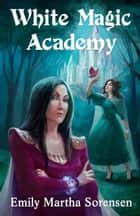 White Magic Academy ebook by Emily Martha Sorensen