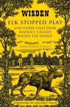 Elk Stopped Play - And Other Tales from Wisden's 'Cricket Round the World' ebook by Mr Charlie Connelly