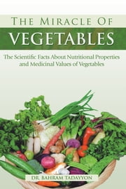 The Miracle of VEGETABLES - The Scientific Facts About Nutritional Properties and Medicinal Values of Vegetables ebook by Dr. Bahram Tadayyon MNS, MD, Ph.D.