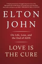Love is the Cure - On Life, Loss and the End of AIDS ebook by Elton John