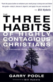 The Three Habits of Highly Contagious Christians - A Discussion Guide for Small Groups ebook by Garry D. Poole,Bill Hybels