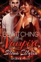 Bewitching the Vampire ebook by Selena Illyria