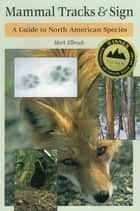 Mammal Tracks & Sign - A Guide to North American Species ebook by Mark Elbroch