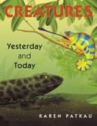 Creatures Yesterday and Today ebook by Karen Patkau, Karen Patkau