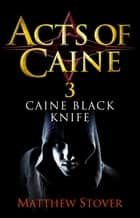 Caine Black Knife - Book 3 of the Acts of Caine ebook by Matthew Stover