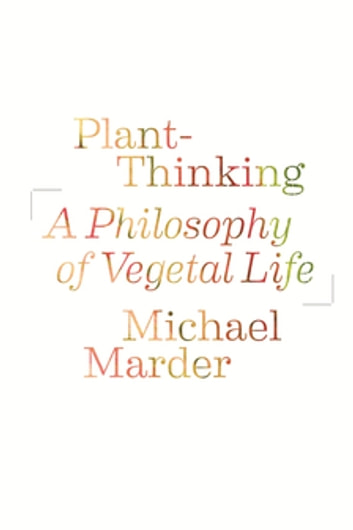 Plant-Thinking - A Philosophy of Vegetal Life ebook by Michael Marder
