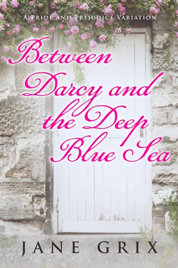 Between Darcy and the Deep Blue Sea: A Pride and Prejudice Variation ebook by Jane Grix