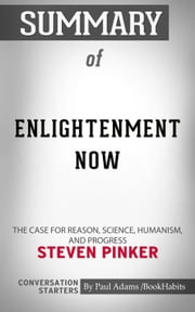 Summary of Enlightenment Now - The Case for Reason, Science, Humanism, and Progress | Conversation Starters eBook by Paul Adams