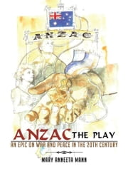 ANZAC The Play - An Epic on War and Peace in the 20th Century ebook by Mary Anneeta Mann