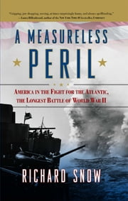 A Measureless Peril - America in the Fight for the Atlantic, the Longest Battle of World War II ebook by Richard Snow