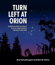 Turn Left at Orion - Hundreds of Night Sky Objects to See in a Home Telescope – and How to Find Them ebook by Guy Consolmagno,Dan M. Davis