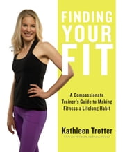 Finding Your Fit - A Compassionate Trainer's Guide to Making Fitness a Lifelong Habit ebook by Kathleen Trotter