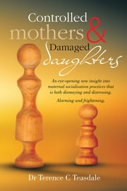 Controlled Mothers and Damaged Daughters ebook by Dr Terence C Teasdale