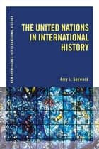 The United Nations in International History ebook by Amy L. Sayward
